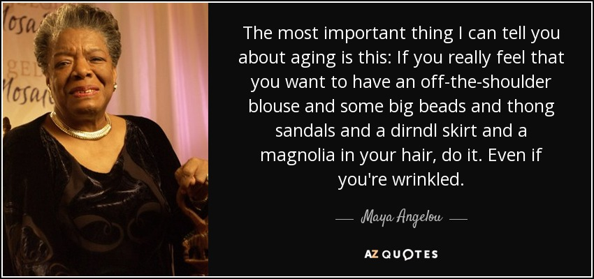 The most important thing I can tell you about aging is this: If you really feel that you want to have an off-the-shoulder blouse and some big beads and thong sandals and a dirndl skirt and a magnolia in your hair, do it. Even if you're wrinkled. - Maya Angelou