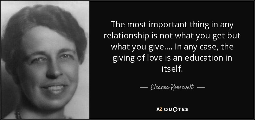 The most important thing in any relationship is not what you get but what you give.... In any case, the giving of love is an education in itself. - Eleanor Roosevelt