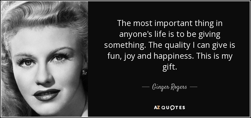 The most important thing in anyone's life is to be giving something. The quality I can give is fun, joy and happiness. This is my gift. - Ginger Rogers