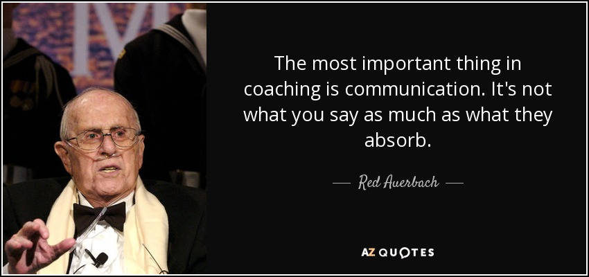 The most important thing in coaching is communication. It's not what you say as much as what they absorb. - Red Auerbach