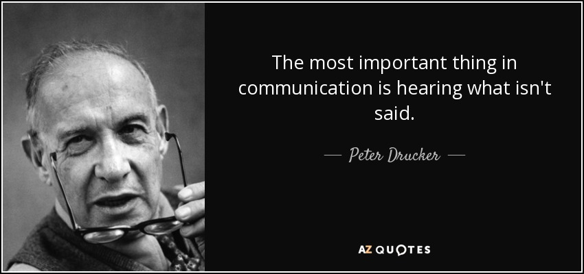 The most important thing in communication is hearing what isn't said. - Peter Drucker