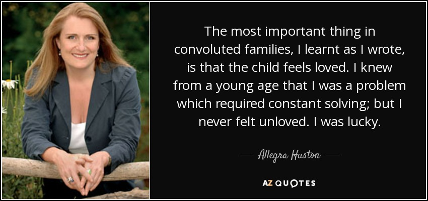 The most important thing in convoluted families, I learnt as I wrote, is that the child feels loved. I knew from a young age that I was a problem which required constant solving; but I never felt unloved. I was lucky. - Allegra Huston
