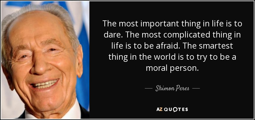 The most important thing in life is to dare. The most complicated thing in life is to be afraid. The smartest thing in the world is to try to be a moral person. - Shimon Peres