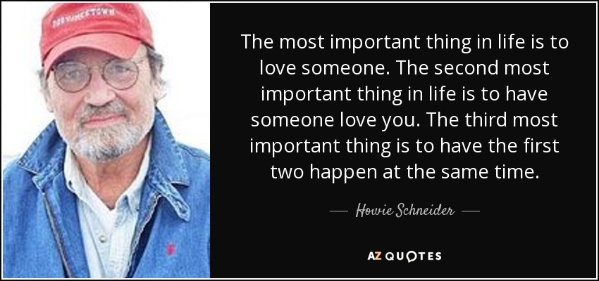 The most important thing in life is to love someone. The second most important thing in life is to have someone love you. The third most important thing is to have the first two happen at the same time. - Howie Schneider