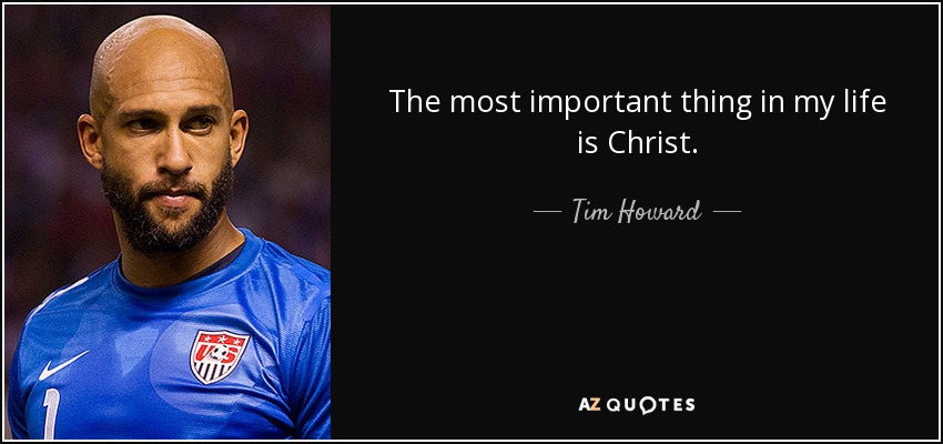 The most important thing in my life is Christ. - Tim Howard