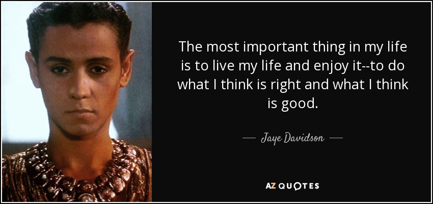 The most important thing in my life is to live my life and enjoy it--to do what I think is right and what I think is good. - Jaye Davidson