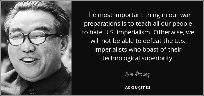 The most important thing in our war preparations is to teach all our people to hate U.S. imperialism. Otherwise, we will not be able to defeat the U.S. imperialists who boast of their technological superiority. - Kim Il-sung