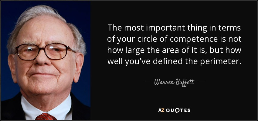 The most important thing in terms of your circle of competence is not how large the area of it is, but how well you've defined the perimeter. - Warren Buffett