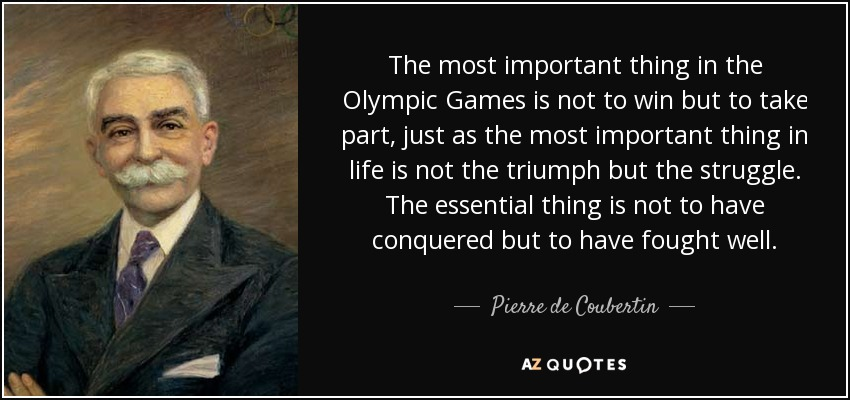 The most important thing in the Olympic Games is not to win but to take part, just as the most important thing in life is not the triumph but the struggle. The essential thing is not to have conquered but to have fought well. - Pierre de Coubertin