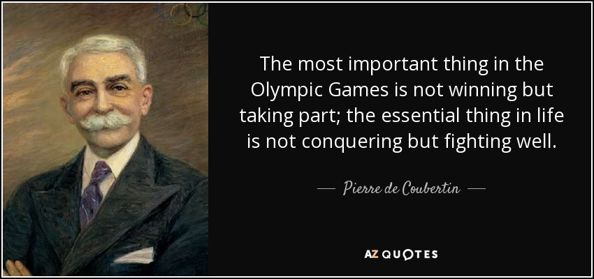 The most important thing in the Olympic Games is not winning but taking part; the essential thing in life is not conquering but fighting well. - Pierre de Coubertin