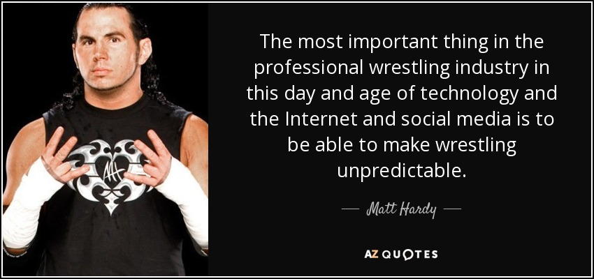 The most important thing in the professional wrestling industry in this day and age of technology and the Internet and social media is to be able to make wrestling unpredictable. - Matt Hardy