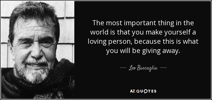 The most important thing in the world is that you make yourself a loving person, because this is what you will be giving away. - Leo Buscaglia