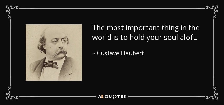 The most important thing in the world is to hold your soul aloft. - Gustave Flaubert