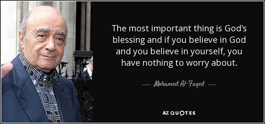 The most important thing is God's blessing and if you believe in God and you believe in yourself, you have nothing to worry about. - Mohamed Al-Fayed