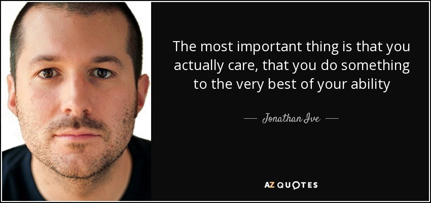 The most important thing is that you actually care, that you do something to the very best of your ability - Jonathan Ive