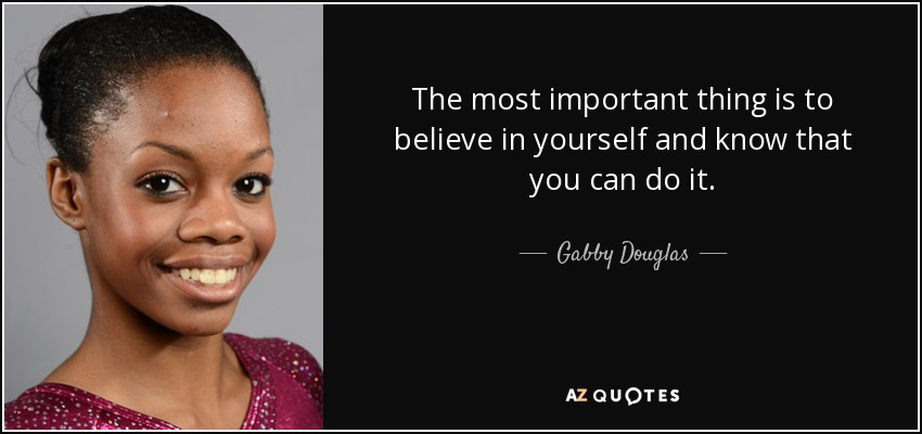 The most important thing is to believe in yourself and know that you can do it. - Gabby Douglas