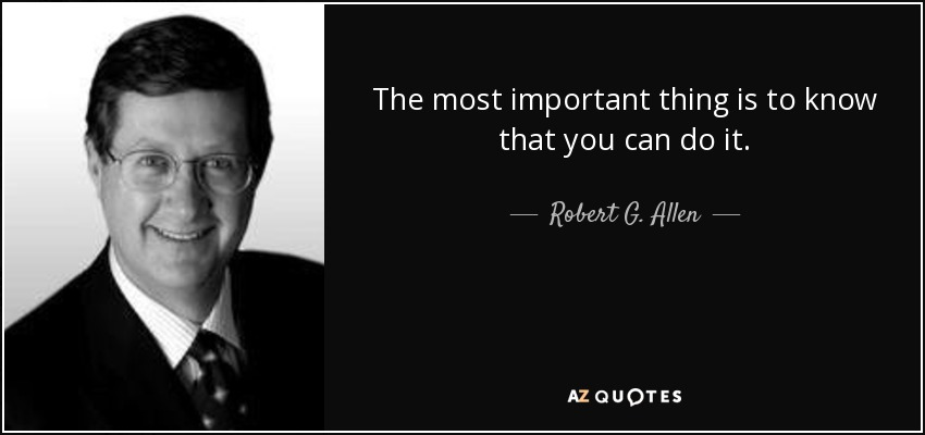 The most important thing is to know that you can do it. - Robert G. Allen