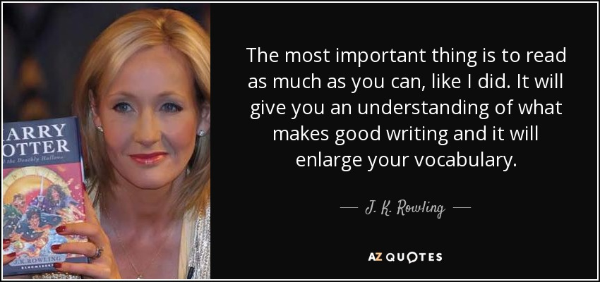 The most important thing is to read as much as you can, like I did. It will give you an understanding of what makes good writing and it will enlarge your vocabulary. - J. K. Rowling
