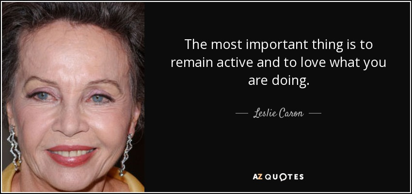 The most important thing is to remain active and to love what you are doing. - Leslie Caron