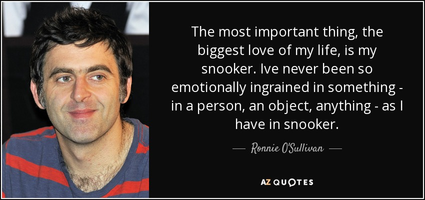 The most important thing, the biggest love of my life, is my snooker. Ive never been so emotionally ingrained in something - in a person, an object, anything - as I have in snooker. - Ronnie O'Sullivan