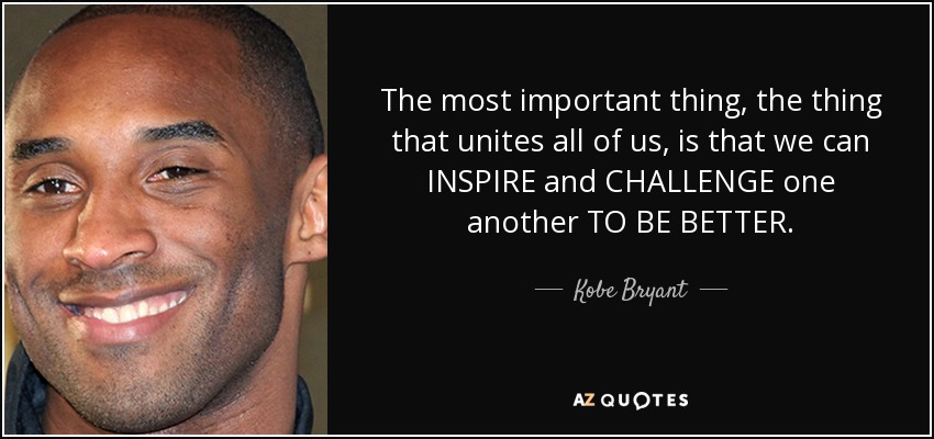 The most important thing, the thing that unites all of us, is that we can INSPIRE and CHALLENGE one another TO BE BETTER. - Kobe Bryant