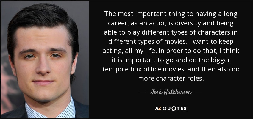 The most important thing to having a long career, as an actor, is diversity and being able to play different types of characters in different types of movies. I want to keep acting, all my life. In order to do that, I think it is important to go and do the bigger tentpole box office movies, and then also do more character roles. - Josh Hutcherson