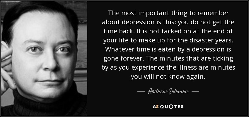 The most important thing to remember about depression is this: you do not get the time back. It is not tacked on at the end of your life to make up for the disaster years. Whatever time is eaten by a depression is gone forever. The minutes that are ticking by as you experience the illness are minutes you will not know again. - Andrew Solomon