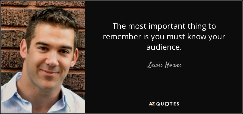 The most important thing to remember is you must know your audience. - Lewis Howes
