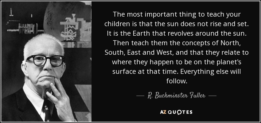 The most important thing to teach your children is that the sun does not rise and set. It is the Earth that revolves around the sun. Then teach them the concepts of North, South, East and West, and that they relate to where they happen to be on the planet's surface at that time. Everything else will follow. - R. Buckminster Fuller