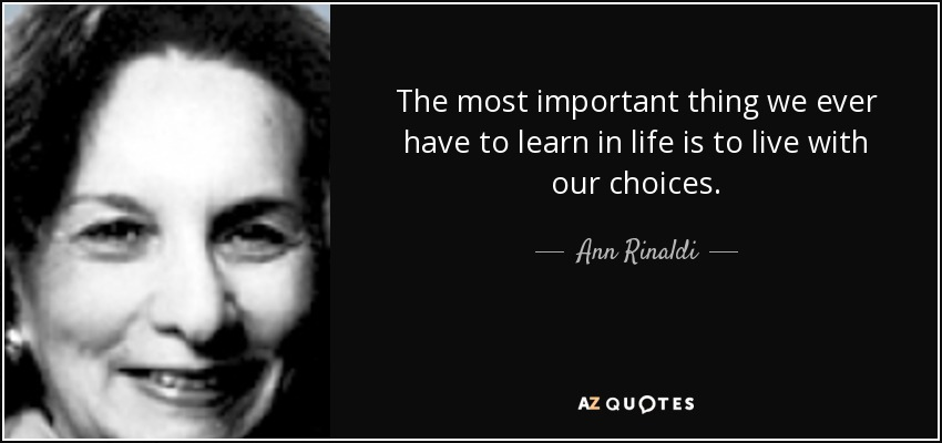 The most important thing we ever have to learn in life is to live with our choices. - Ann Rinaldi