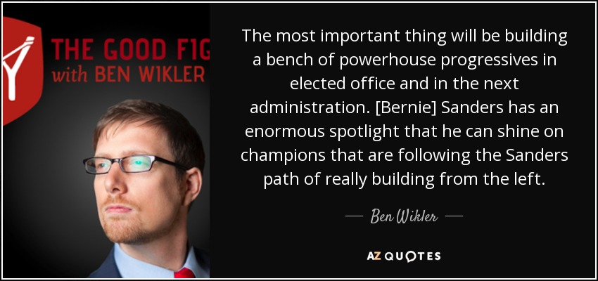 The most important thing will be building a bench of powerhouse progressives in elected office and in the next administration. [Bernie] Sanders has an enormous spotlight that he can shine on champions that are following the Sanders path of really building from the left. - Ben Wikler