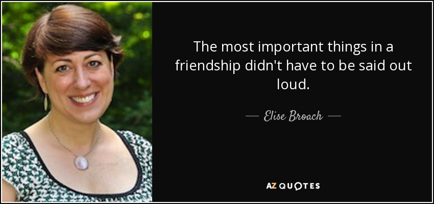 The most important things in a friendship didn't have to be said out loud. - Elise Broach