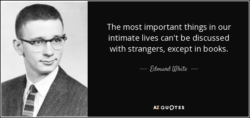 The most important things in our intimate lives can't be discussed with strangers, except in books. - Edmund White