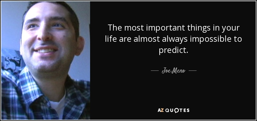 The most important things in your life are almost always impossible to predict. - Joe Meno