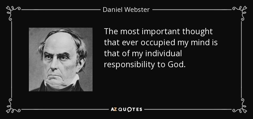 The most important thought that ever occupied my mind is that of my individual responsibility to God. - Daniel Webster