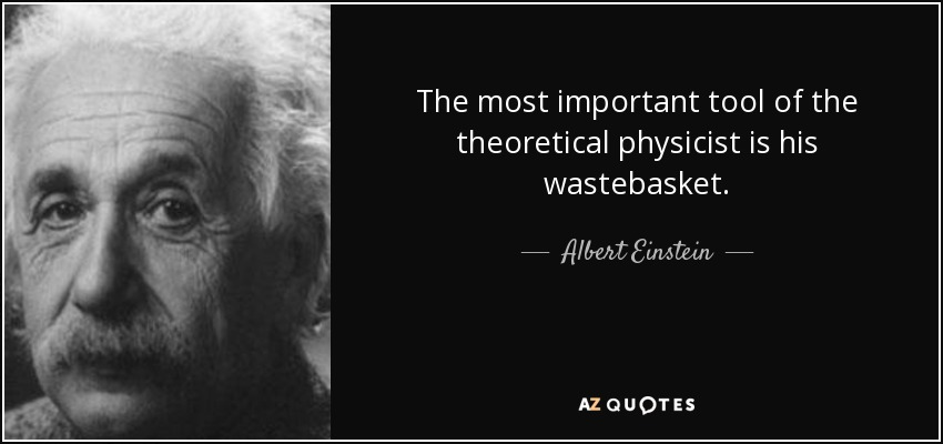 The most important tool of the theoretical physicist is his wastebasket. - Albert Einstein