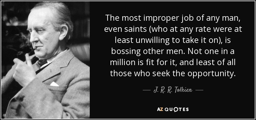 The most improper job of any man, even saints (who at any rate were at least unwilling to take it on), is bossing other men. Not one in a million is fit for it, and least of all those who seek the opportunity. - J. R. R. Tolkien
