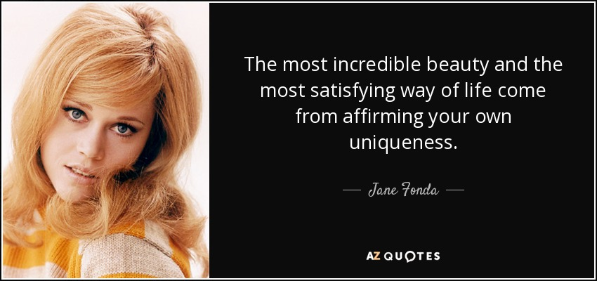 The most incredible beauty and the most satisfying way of life come from affirming your own uniqueness. - Jane Fonda