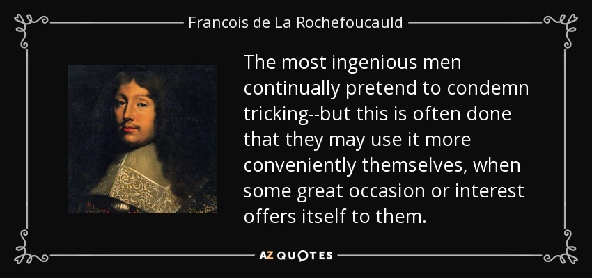 The most ingenious men continually pretend to condemn tricking--but this is often done that they may use it more conveniently themselves, when some great occasion or interest offers itself to them. - Francois de La Rochefoucauld
