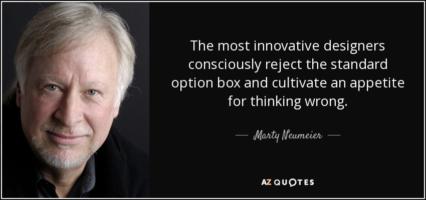 The most innovative designers consciously reject the standard option box and cultivate an appetite for thinking wrong. - Marty Neumeier