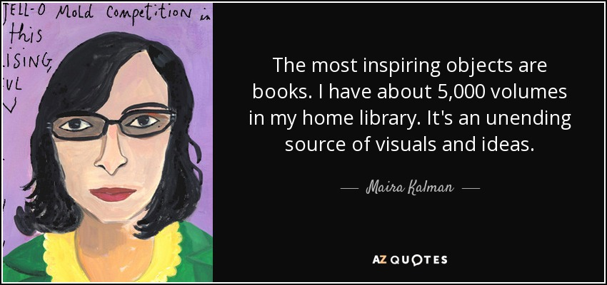 The most inspiring objects are books. I have about 5,000 volumes in my home library. It's an unending source of visuals and ideas. - Maira Kalman