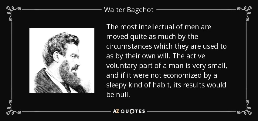 The most intellectual of men are moved quite as much by the circumstances which they are used to as by their own will. The active voluntary part of a man is very small, and if it were not economized by a sleepy kind of habit, its results would be null. - Walter Bagehot