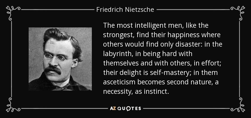The most intelligent men, like the strongest, find their happiness where others would find only disaster: in the labyrinth, in being hard with themselves and with others, in effort; their delight is self-mastery; in them asceticism becomes second nature, a necessity, as instinct. - Friedrich Nietzsche