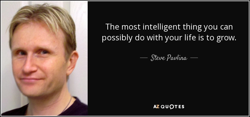 The most intelligent thing you can possibly do with your life is to grow. - Steve Pavlina