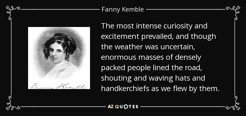 The most intense curiosity and excitement prevailed, and though the weather was uncertain, enormous masses of densely packed people lined the road, shouting and waving hats and handkerchiefs as we flew by them. - Fanny Kemble