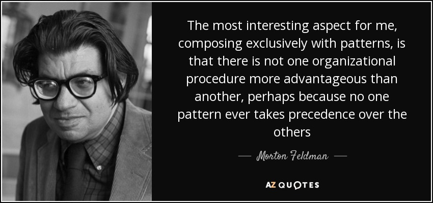The most interesting aspect for me, composing exclusively with patterns, is that there is not one organizational procedure more advantageous than another, perhaps because no one pattern ever takes precedence over the others - Morton Feldman