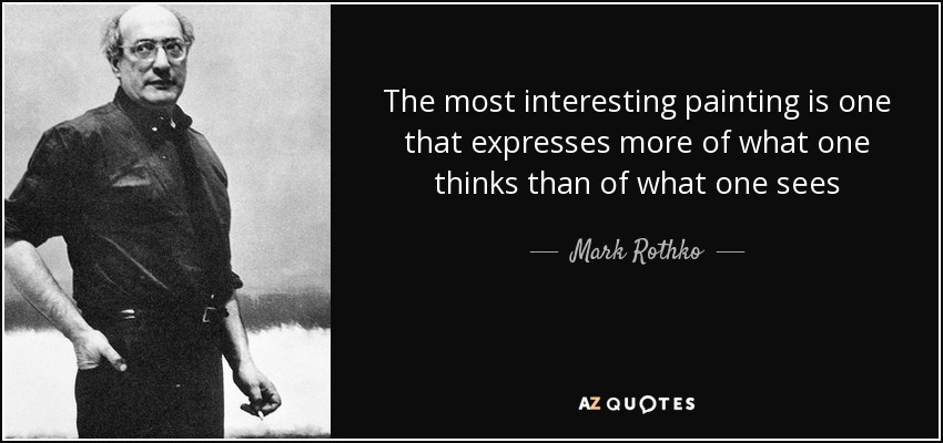 The most interesting painting is one that expresses more of what one thinks than of what one sees - Mark Rothko