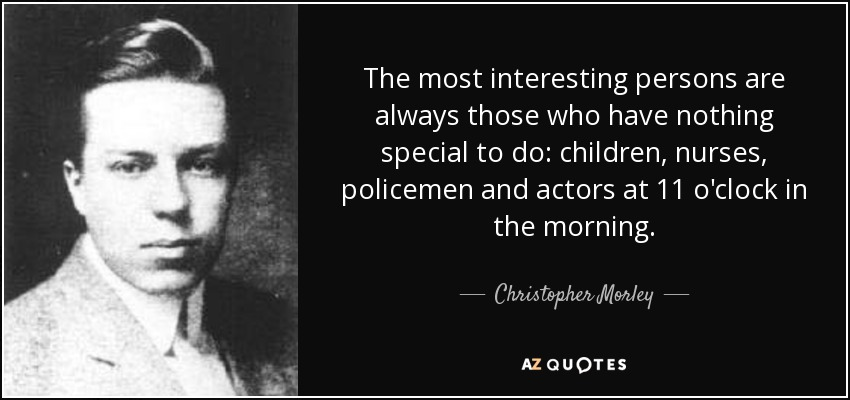 The most interesting persons are always those who have nothing special to do: children, nurses, policemen and actors at 11 o'clock in the morning. - Christopher Morley