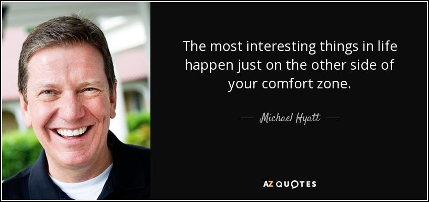 The most interesting things in life happen just on the other side of your comfort zone. - Michael Hyatt