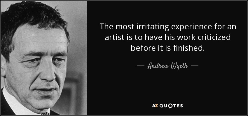 The most irritating experience for an artist is to have his work criticized before it is finished. - Andrew Wyeth